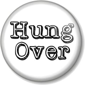Hung Over Pinback Button Badge Drinking Drunk Party Night Out Quirky Funny