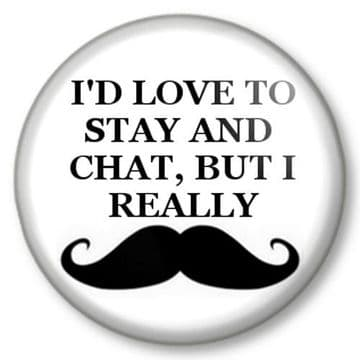 I'D LOVE TO STAY AND CHAT,  BUT I REALLY MOUSTACHE Pinback Button Badge Movember