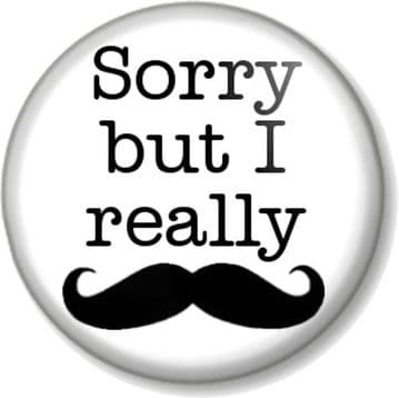 Sorry but I really Moustache Pinback Button Badge Movember Must Dash Funny